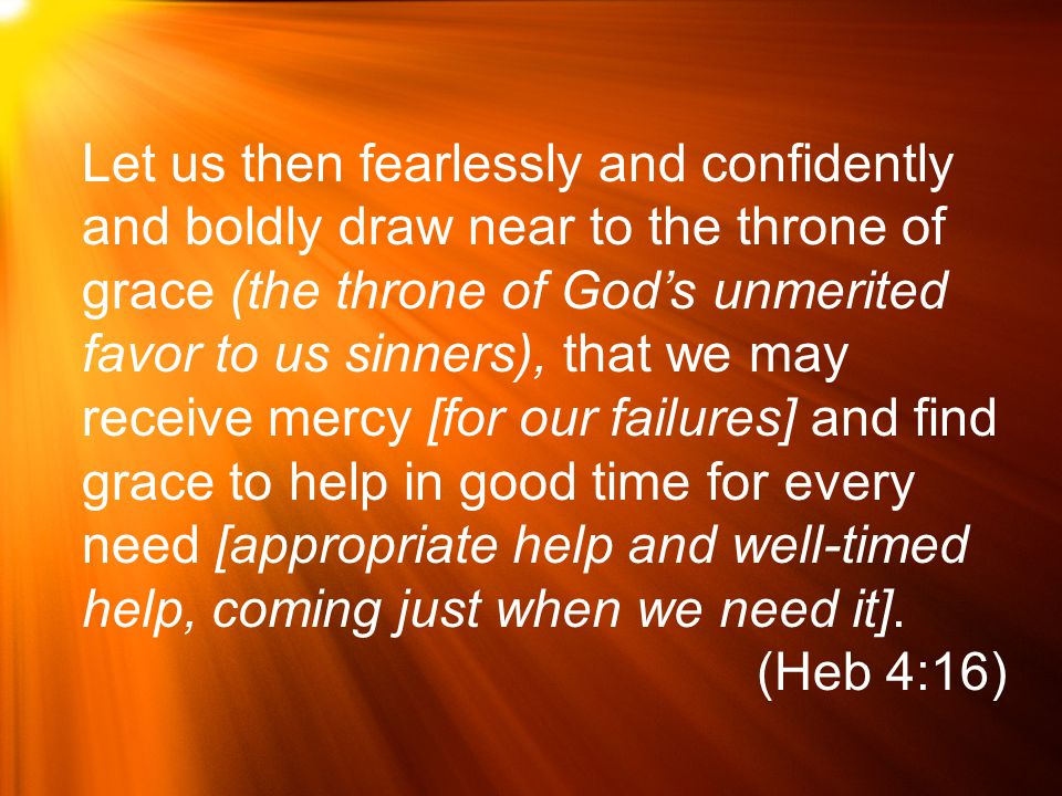 Let us then fearlessly and confidently and boldly draw near to the throne of grace (the throne of God's unmerited favor to us sinners), that we may receive mercy [for our failures] and find grace to help in good time for every need [appropriate help and well-timed help, coming just when we need it].